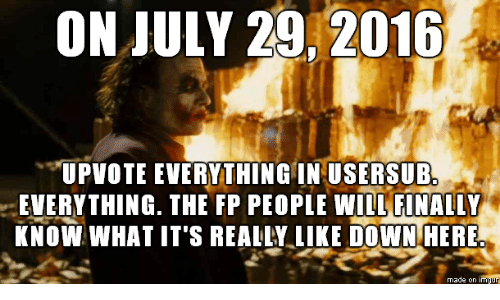 "Usersub: ON JULY 29, 2016  ""UPVOTE EVERYTHING IN USERSUB.  EVERYTHING. THE FP PEOPLE WILL FINALLY  KNOW WHAT IT'S REALLY LIKE DOWN HERE  made on imqur"