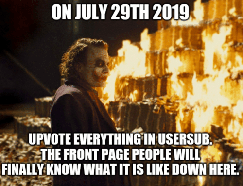 Usersub: ON JULY 29TH 2019  UPVOTE EVERYTHINGIN USERSUB  THE FRONT PAGE PEOPLE WILL  FINALLY KNOW WHAT IT IS LIKE DOWN HERE