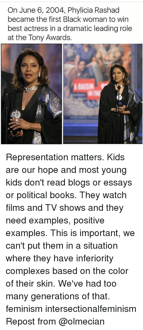 Books, Feminism, and Memes: On June 6, 2004, Phylicia Rashad  became the first Black woman to win  best actress in a dramatic leading role  at the Tony Awards. Representation matters. Kids are our hope and most young kids don't read blogs or essays or political books. They watch films and TV shows and they need examples, positive examples. This is important, we can't put them in a situation where they have inferiority complexes based on the color of their skin. We've had too many generations of that. feminism intersectionalfeminism Repost from @olmecian