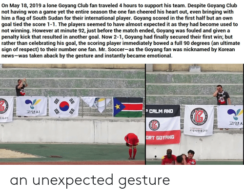 ort: On May 18, 2019 a lone Goyang Club fan traveled 4 hours to support his team. Despite Goyang Club  not having  him a flag of South Sudan for their international player. Goyang scored in the first half but an own  goal tied the score 1-1. The players seemed to have almost expected it as they had become used to  not winning. However at minute 92, just before the match ended, Goyang  penalty kick that resulted in another goal. Now 2-1, Goyang had finally secured their first win; but  rather than celebrating his goal, the scoring player immediately bowed a full 90 degrees (an ultimate  sign of respect) to their number one fan. Mr. Soccer-as the Goyang fan  news-was taken aback by the gesture and instantly became emotional.  won a game yet the entire season the one fan cheered his heart out, even bringing with  was fouled and given a  was nicknamed by Korean  P CALM AND  고양시  OTANG  고양시  민축구단  고양시민축구단  ORT GOYANG an unexpected gesture