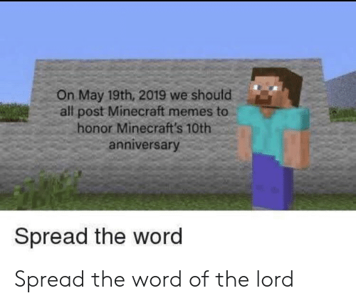 Memes, Minecraft, and Word: On May 19th, 2019 we should  all post Minecraft memes to  honor Minecraft's 10th  anniversary  Spread the word Spread the word of the lord
