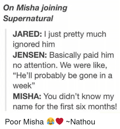 "Attentation: On Misha joining  Supernatural  JARED: I just pretty much  ignored him  JENSEN: Basically paid him  no attention. We were like,  ""He'll probably be gone in a  week''  MISHA: You didn't know my  name for the first six months! Poor Misha 😂❤ ~Nathouツ"