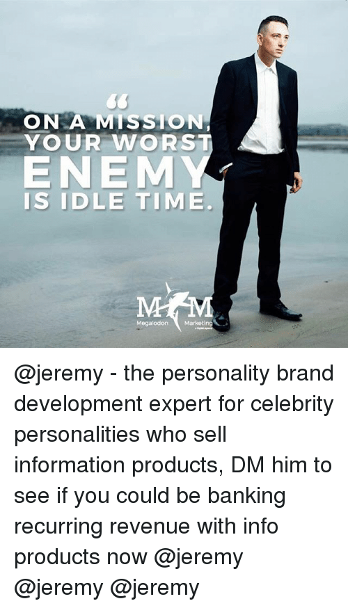 megalodon: ON MISSION  YOUR WORST  ENEMY  IS IDLE TIME  Megalodon Marketing @jeremy - the personality brand development expert for celebrity personalities who sell information products, DM him to see if you could be banking recurring revenue with info products now @jeremy @jeremy @jeremy