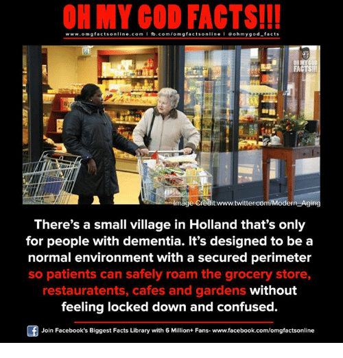 Confused, Facebook, and Facts: ON MY GOD FACTS!!!  www.om g facts on  ne.COm  fb.com/om facts on  I Goh my god-facts  OHMYCOD.  FACTS!!!  Image Creditrwww.twittercom/Modern Aging  There's a small village in Holland that's only  for people with dementia. It's designed to be a  normal environment with a secured perimeter  so patients can safely roam the grocery store,  restauratents, cafes and gardens without  feeling locked down and confused  Join Facebook's Biggest Facts Library with 6 Million+ Fans- www.facebook.com/omgfactsonline
