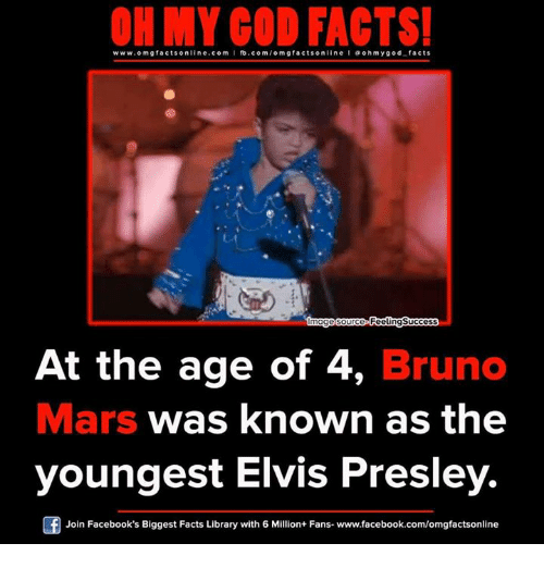 Bruno Mars, Memes, and Oh My God: ON MY GOD FACTS!  www.omg facts online.com I fb.com/om g facts online a oh my god facts  age source PeelingSuccess  At the age of 4  Bruno  Mars was known as the  youngest Elvis Presley.  Of Join Facebook's Biggest Facts Library with 6 Million+ Fans- www.facebook.com/omgfactsonline