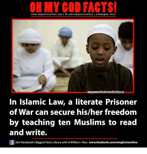 prisoner of war: ON MY GOD FACTS!  www.omg facts online.com I fb.com/om g factson line I eohmygod-facts  TheCounter ihad Repor  In Islamic Law, a literate Prisoner  of War can secure his/her freedom  by teaching ten Muslims to read  and write.  F Join Facebook's Biggest Facts Library with 6 Million+ Fans- www.facebook.com/omgfactsonline
