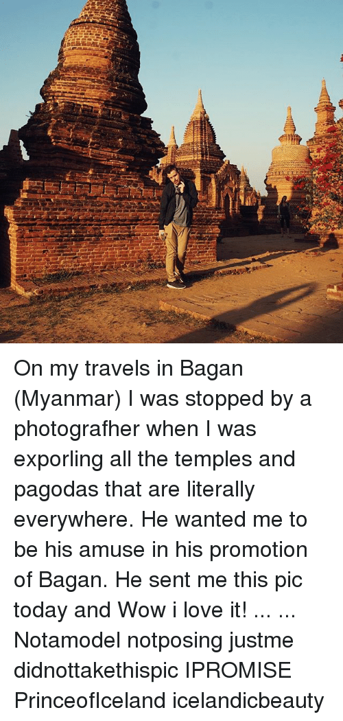 Love, Wow, and Today: On my travels in Bagan (Myanmar) I was stopped by a photografher when I was exporling all the temples and pagodas that are literally everywhere. He wanted me to be his amuse in his promotion of Bagan. He sent me this pic today and Wow i love it! ... ... Notamodel notposing justme didnottakethispic IPROMISE PrinceofIceland icelandicbeauty