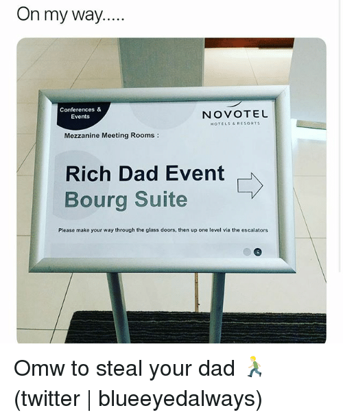 Dad, Twitter, and Grindr: On my way...  Conferences &  Events  NOVOTEL  HOTELS &RESORTS  Mezzanine Meeting Rooms:  Rich Dad Event  Bourg Suite  Please make your way through the glass doors, then up one level via the escalators Omw to steal your dad 🏃🏼♂️(twitter   blueeyedalways)