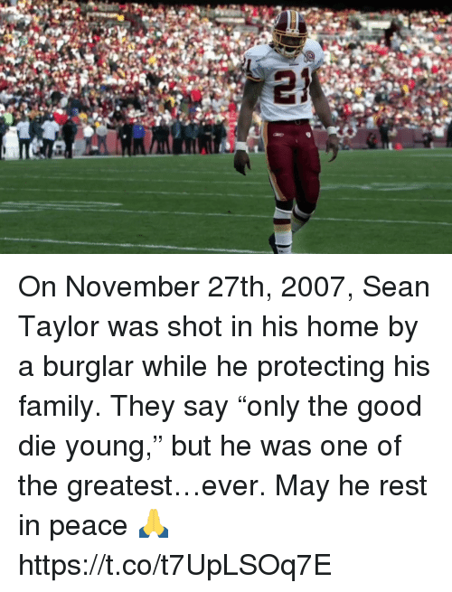 "Family, Nfl, and Good: On November 27th, 2007,  Sean Taylor was shot in his home by a burglar while he protecting his family.  They say ""only the good die young,"" but he was one of the greatest…ever.  May he rest in peace 🙏 https://t.co/t7UpLSOq7E"