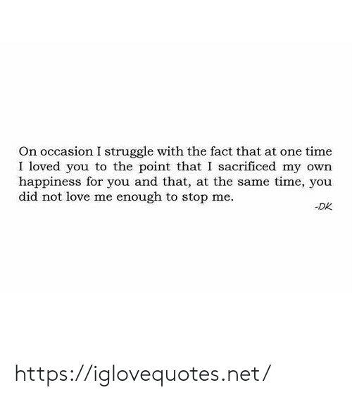 Love, Struggle, and Time: On occasion I struggle with the fact that at one time  I loved you to the point that I sacrificed my own  happiness for you and that, at the same time, you  did not love me enough to stop me  -DK https://iglovequotes.net/