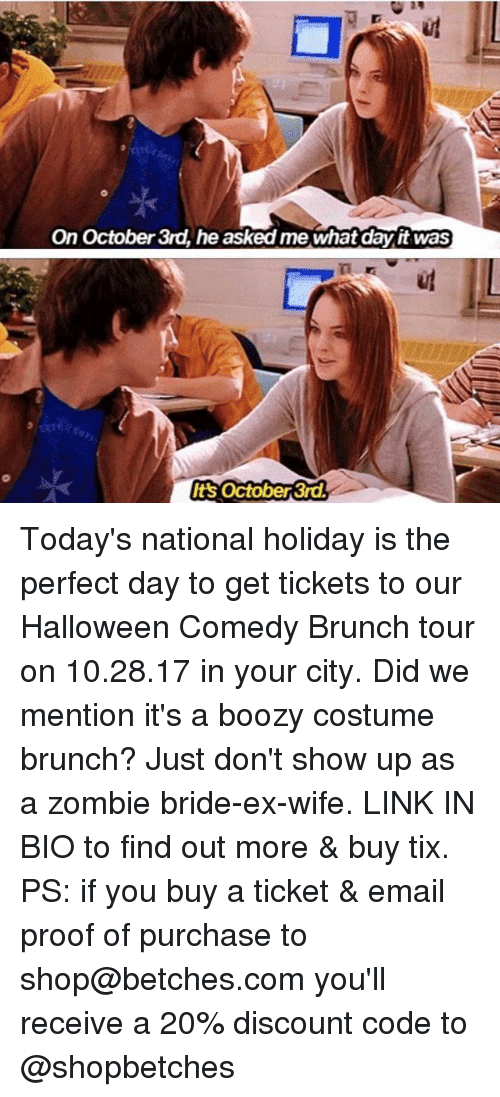 Halloween, Email, and Link: On October 3rd, he asked me what day it was  ug  t's October 3rd Today's national holiday is the perfect day to get tickets to our Halloween Comedy Brunch tour on 10.28.17 in your city. Did we mention it's a boozy costume brunch? Just don't show up as a zombie bride-ex-wife. LINK IN BIO to find out more & buy tix. PS: if you buy a ticket & email proof of purchase to shop@betches.com you'll receive a 20% discount code to @shopbetches