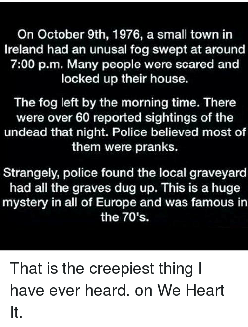 we heart it: On October 9th, 1976, a small town in  Ireland had an unusal fog swept at around  7:00 p.m. Many people were scared and  locked up their house.  The fog left by the morning time. There  were over 60 reported sightings of the  undead that night. Police believed most of  them were pranks.  Strangely, police found the local graveyard  had all the graves dug up. This is a huge  mystery in all of Europe and was famous in  the 70's. That is the creepiest thing I have ever heard. on We Heart It.