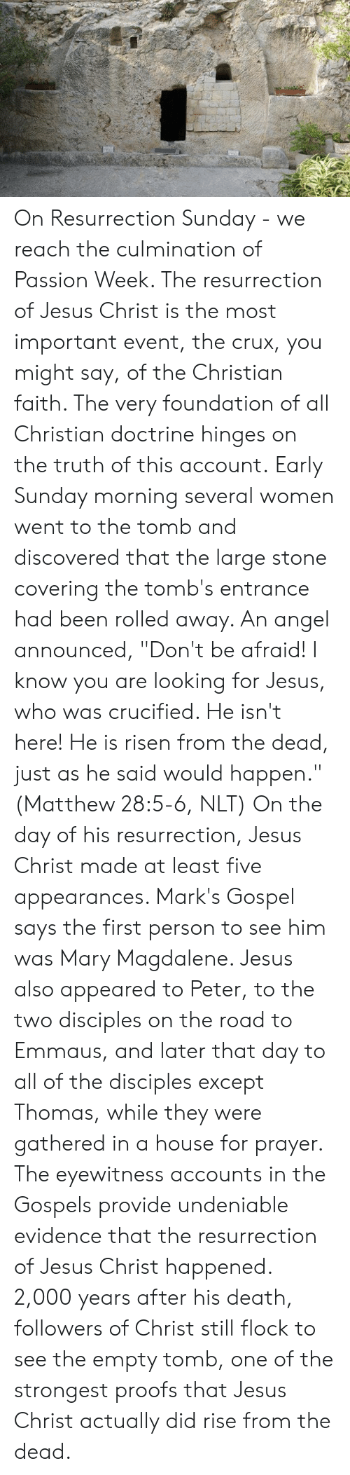 "Jesus, Memes, and Angel: On Resurrection Sunday - we reach the culmination of Passion Week. The resurrection of Jesus Christ is the most important event, the crux, you might say, of the Christian faith. The very foundation of all Christian doctrine hinges on the truth of this account.  Early Sunday morning several women went to the tomb and discovered that the large stone covering the tomb's entrance had been rolled away. An angel announced, ""Don't be afraid! I know you are looking for Jesus, who was crucified. He isn't here! He is risen from the dead, just as he said would happen."" (Matthew 28:5-6, NLT)  On the day of his resurrection, Jesus Christ made at least five appearances. Mark's Gospel says the first person to see him was Mary Magdalene. Jesus also appeared to Peter, to the two disciples on the road to Emmaus, and later that day to all of the disciples except Thomas, while they were gathered in a house for prayer.  The eyewitness accounts in the Gospels provide undeniable evidence that the resurrection of Jesus Christ happened. 2,000 years after his death, followers of Christ still flock to see the empty tomb, one of the strongest proofs that Jesus Christ actually did rise from the dead."