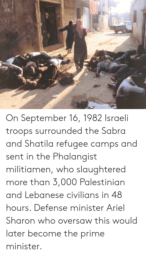 Ariel, Lebanese, and Israeli: On September 16, 1982 Israeli troops surrounded the Sabra and Shatila refugee camps and sent in the Phalangist militiamen, who slaughtered more than 3,000 Palestinian and Lebanese civilians in 48 hours. Defense minister Ariel Sharon who oversaw this would later become the prime minister.