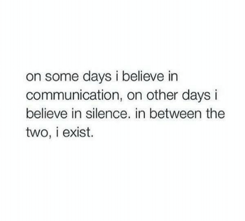 Some Days: on some days i believe in  communication, on other da  believe in silence. in between the  two, i exist.
