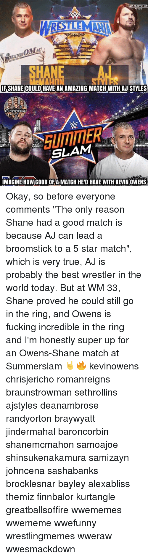 """Bayley: on SPORTS 1 HD  ACTION  SNE A  HA  FSHANE COULD HAVE ANAMAZING MATCH WITH AJ STYLES  SLAM-' 개  IMAGINE HOW GOOD OFA MATCH HE'D HAVE WITH KEVIN OWENS Okay, so before everyone comments """"The only reason Shane had a good match is because AJ can lead a broomstick to a 5 star match"""", which is very true, AJ is probably the best wrestler in the world today. But at WM 33, Shane proved he could still go in the ring, and Owens is fucking incredible in the ring and I'm honestly super up for an Owens-Shane match at Summerslam 🤘🔥 kevinowens chrisjericho romanreigns braunstrowman sethrollins ajstyles deanambrose randyorton braywyatt jindermahal baroncorbin shanemcmahon samoajoe shinsukenakamura samizayn johncena sashabanks brocklesnar bayley alexabliss themiz finnbalor kurtangle greatballsoffire wwememes wwememe wwefunny wrestlingmemes wweraw wwesmackdown"""