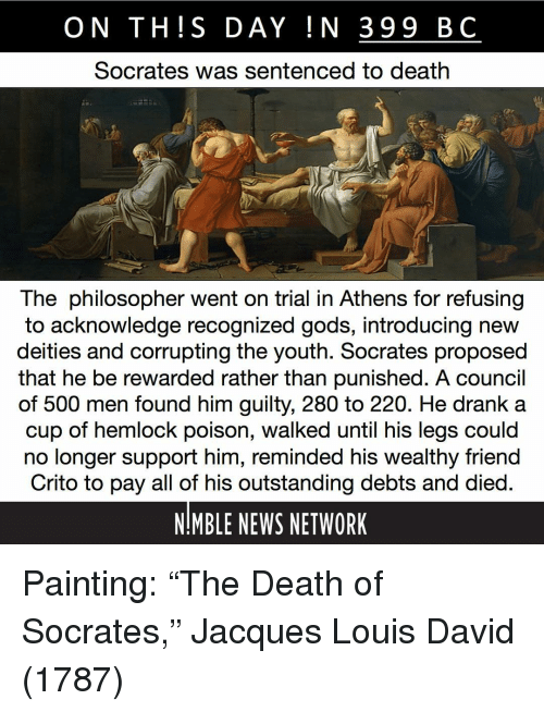 """philosopher: ON TH!S DAY IN 399 BC  Socrates was sentenced to death  The philosopher went on trial in Athens for refusing  to acknowledge recognized gods, introducing new  deities and corrupting the youth. Socrates proposed  that he be rewarded rather than punished. A council  of 500 men found him guilty, 280 to 220. He drank a  cup of hemlock poison, walked until his legs could  no longer support him, reminded his wealthy friend  Crito to pay all of his outstanding debts and died  NMBLE NEWS NETWORK Painting: """"The Death of Socrates,"""" Jacques Louis David (1787)"""