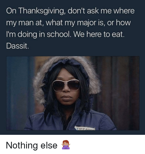 Memes, School, and Thanksgiving: On Thanksgiving, don't ask me where  my man at, what my major is, or how  I'm doing in school. We here to eat.  Dassit.  TIFFAI Nothing else 🙅🏽♀️