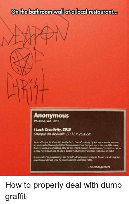 inane: On the bathroom wall at a local restaurant  Anonymous  Poulsbo, WA 2015  ILack Creativity, 2015  Sharpie on drywall: 20.32 x 25.4 cm  inan attempt to abandon aesthetics ILack Cheativity by Anonymous showcases  an antiquated hieroglyphthat has remained unchanged since the Late TO's Here  Anon makes afascinating pleato the retard humanevolution and reminds us what  it may have been like to use a publiclyet privately owned restroom in 1963  interested in purchasing the  artist ,Anonymous may be found wandering the  streets wondering why he is considered unemployable  The Management How to properly deal with dumb graffiti