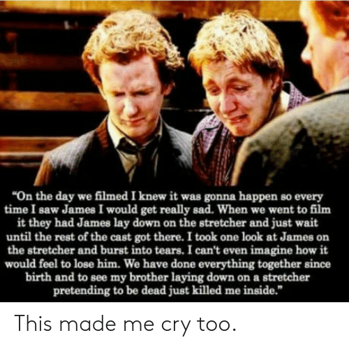 """Saw, Time, and Sad: """"On the day we filmed I knew it was gonna happen so every  time I saw James I would get really sad. When we went to film  it they had James lay down on the stretcher and just wait  until the rest of the cast got there. I took one look at James on  the stretcher and burst into tears. I can't even imagine how it  would feel to lose him. We have done everything together since  birth and to see my brother laying down on a stretcher  pretending to be dead just killed me inside."""" This made me cry too."""