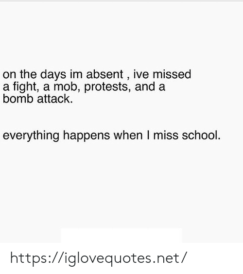 mob: on the days im absent , ive missed  a fight, a mob, protests, and a  bomb attack  everything happens when I miss school. https://iglovequotes.net/