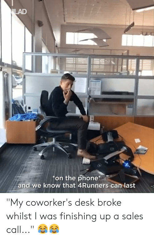 """Dank, Phone, and Desk: on the phone  and we know that 4Runners can last """"My coworker's desk broke whilst I was finishing up a sales call..."""" 😂😂"""