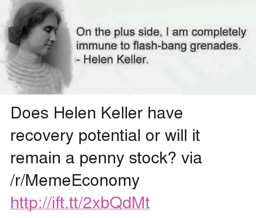 "Grenades: On the plus side, I am completely  immune to flash-bang grenades.  - Helen Keller. <p>Does Helen Keller have recovery potential or will it remain a penny stock? via /r/MemeEconomy <a href=""http://ift.tt/2xbQdMt"">http://ift.tt/2xbQdMt</a></p>"
