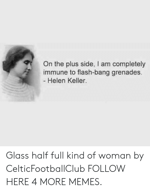 Grenades: On the plus side, I am completely  immune to flash-bang grenades.  Helen Keller. Glass half full kind of woman by CelticFootballClub FOLLOW HERE 4 MORE MEMES.