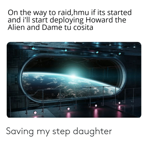 Alien, Dank Memes, and Hmu: On the way to raid,hmu if its started  and i'll start deploying Howard the  Alien and Dame tu cosita Saving my step daughter