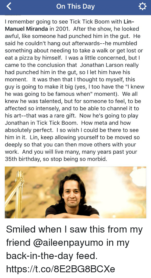 """Birthday, Memes, and Pizza: On This Day  I remember going to see Tick Tick Boom with Lin  Manuel Miranda in 2001. After the show, he looked  awful, like someone had punched him in the gut. He  said he couldn't hang out afterwards--he mumbled  something about needing to take a walk or get lost or  eat a pizza by himself. I was a little concerned, but I  came to the conclusion that Jonathan Larson really  had punched him in the gut, so  I let him have his  moment. It was then that l thought to myself, this  guy is going to make it big (yes, I too have the """"l knew  he was going to be famous when"""" moment). We all  knew he was talented, but for someone to feel, to be  affected so intensely, and to be able to channel it to  his art--that was a rare gift. Now he's going to play  Jonathan in Tick Tick Boom. How meta and how  absolutely perfect  I so wish I could be there to see  him in it. Lin, keep allowing yourself to be moved so  deeply so that you can then move others with your  work. And you will live many, many years past your  35th birthday, so stop being so morbid Smiled when I saw this from my friend @aileenpayumo in my back-in-the-day feed. https://t.co/8E2BG8BCXe"""