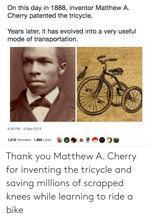 Thank You, Bike, and May: On this day in 1888, inventor Matthew A.  Cherry patented the tricycle.  Years later, it has evolved into a very useful  mode of transportation.  4:26 PM -8 May 2018  1,219 Retweets 1,885 Likes ae◆ A  ah@ ) Thank you Matthew A. Cherry for inventing the tricycle and saving millions of scrapped knees while learning to ride a bike