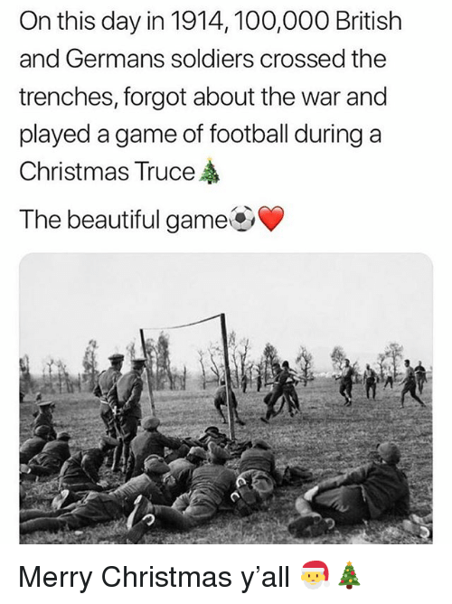 Anaconda, Beautiful, and Christmas: On this day in 1914, 100,000 British  and Germans soldiers crossed thee  trenches, forgot about the war and  played a game of football during a  Christmas Truce  The beautiful game Merry Christmas y'all 🎅🎄
