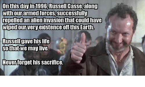 alienated: On this day in 1996,Russell Casse,along  with our armed forces,successfully  repelled an alien invasion that could have  wiped our very existence off this Earth  lussellI gave his life  sothat;we maylive.  everforget his sacrifice.