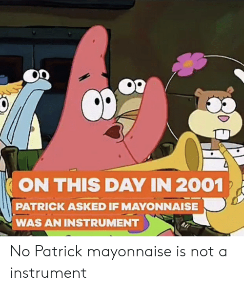Mayonnaise, Day, and On This Day: ON THIS DAY IN 2001  PATRICK ASKED IF MAYONNAISE  WAS AN INSTRUMENT No Patrick mayonnaise is not a instrument