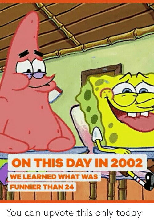 funnier: ON THIS DAY IN 2002  WE LEARNED WHAT WAS  FUNNIER THAN 24 You can upvote this only today