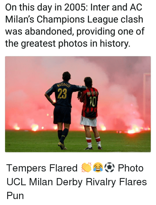 Memes, Champions League, and History: On this day in 2005: Inter and AC  Milan's Champions League clash  was abandoned, providing one of  the greatest photos in history  ATER  23  AUI CO5R Tempers Flared 👏😂⚽️ Photo UCL Milan Derby Rivalry Flares Pun