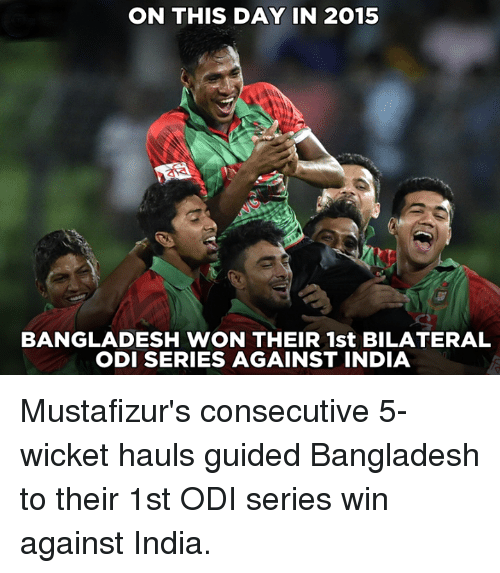 Memes, India, and 🤖: ON THIS DAY IN 2015  BANGLADESH WON THEIR 1st BILATERAL  ODI SERIES AGAINST INDIA Mustafizur's consecutive 5-wicket hauls guided Bangladesh to their 1st ODI series win against India.