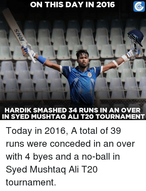 Ali, Memes, and 🤖: ON THIS DAY IN 2016  HARDIKSMASHED 34 RUNS IN AN OVER  IN SYED MUSHTAG ALI T2O TOURNAMENT Today in 2016, A total of 39 runs were conceded in an over with 4 byes and a no-ball in Syed Mushtaq Ali T20 tournament.