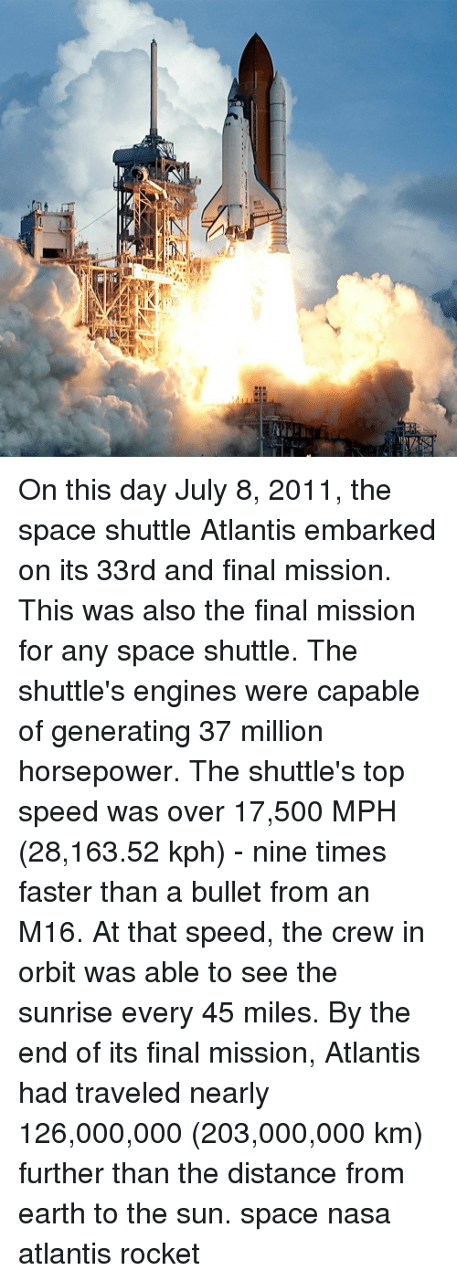 Memes, Nasa, and Atlantis: On this day July 8, 2011, the space shuttle Atlantis embarked on its 33rd and final mission. This was also the final mission for any space shuttle. The shuttle's engines were capable of generating 37 million horsepower. The shuttle's top speed was over 17,500 MPH (28,163.52 kph) - nine times faster than a bullet from an M16. At that speed, the crew in orbit was able to see the sunrise every 45 miles. By the end of its final mission, Atlantis had traveled nearly 126,000,000 (203,000,000 km) further than the distance from earth to the sun. space nasa atlantis rocket