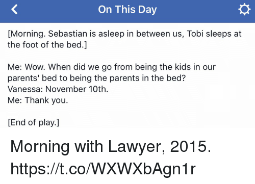 Lawyer, Memes, and Parents: On This Day  [Morning. Sebastian is asleep in between us, Tobi sleeps at  the foot of the bed.]  Me: Wow. When did we go from being the kids in our  parents' bed to being the parents in the bed?  Vanessa: November 10th.  Me: Thank you.  [End of play.] Morning with Lawyer, 2015. https://t.co/WXWXbAgn1r