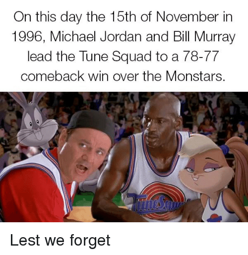 Funny, Michael Jordan, and Squad: On this day the 15th of November in  1996, Michael Jordan and Bill Murray  lead the Tune Squad to a 78-77  comeback win over the Monstars. Lest we forget