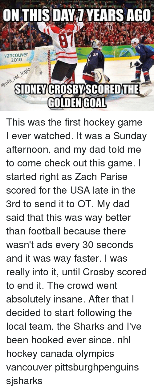 Canadã¡: ON THIS DAY YEARS AGO  39  Vancouver  2010  SIDNEY CROSBY SCORED THE  GOLDEN GOAL This was the first hockey game I ever watched. It was a Sunday afternoon, and my dad told me to come check out this game. I started right as Zach Parise scored for the USA late in the 3rd to send it to OT. My dad said that this was way better than football because there wasn't ads every 30 seconds and it was way faster. I was really into it, until Crosby scored to end it. The crowd went absolutely insane. After that I decided to start following the local team, the Sharks and I've been hooked ever since. nhl hockey canada olympics vancouver pittsburghpenguins sjsharks