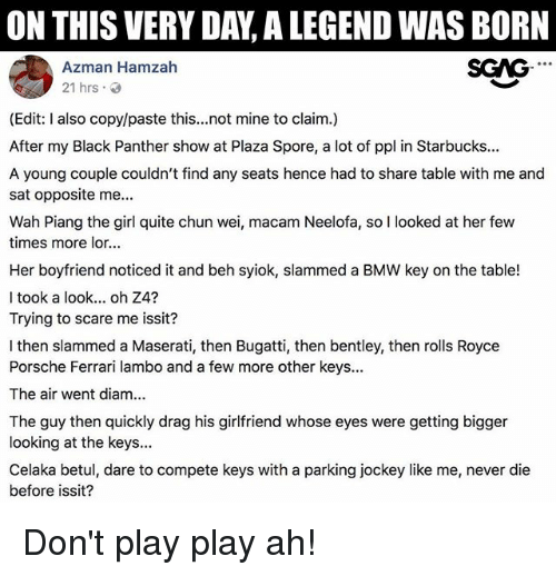 Beh: ON THIS VERY DAY, A LEGEND WAS BORN  Azman Hamzan  SGAG  21 hrs 3  (Edit: also copy/paste this...not mine to claim.)  After my Black Panther show at Plaza Spore, a lot of ppl in Starbucks...  A young couple couldn't find any seats hence had to share table with me and  sat opposite me...  Wah Piang the girl quite chun wei, macam Neelofa, so I looked at her few  times more lor...  Her boyfriend noticed it and beh syiok, slammed a BMW key on the table!  l took a look... oh Z4?  Trying to scare me issit?  I then slammed a Maserati, then Bugatti, then bentley, then rolls Royce  Porsche Ferrari lambo and a few more other keys...  The air went diam...  The guy then quickly drag his girlfriend whose eyes were getting bigger  looking at the keys...  Celaka betul, dare to compete keys with a parking jockey like me, never die  before issit? Don't play play ah!