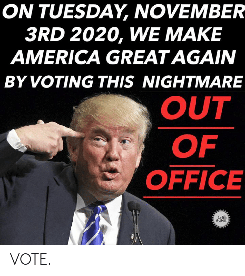 America, Memes, and Office: ON TUESDAY, NOVEMBER  3RD 2020, WE MAKE  AMERICA GREAT AGAIN  BY VOTING THIS NIGHTMARE  OUT  OF  OFFICE  Left  Action VOTE.