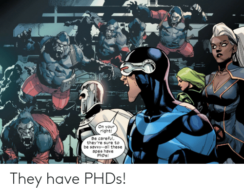 apes: On your  right!  Be careful,  they're sure to  be savvy--all these  apes have  PHDS! They have PHDs!