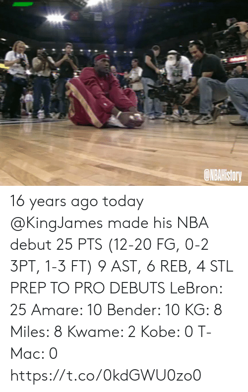 Memes, Nba, and Kobe: ONBAHistory 16 years ago today @KingJames made his NBA debut 25 PTS (12-20 FG, 0-2 3PT, 1-3 FT) 9 AST, 6 REB, 4 STL   PREP TO PRO DEBUTS LeBron: 25 Amare: 10 Bender: 10 KG: 8 Miles: 8 Kwame: 2 Kobe: 0 T-Mac: 0   https://t.co/0kdGWU0zo0