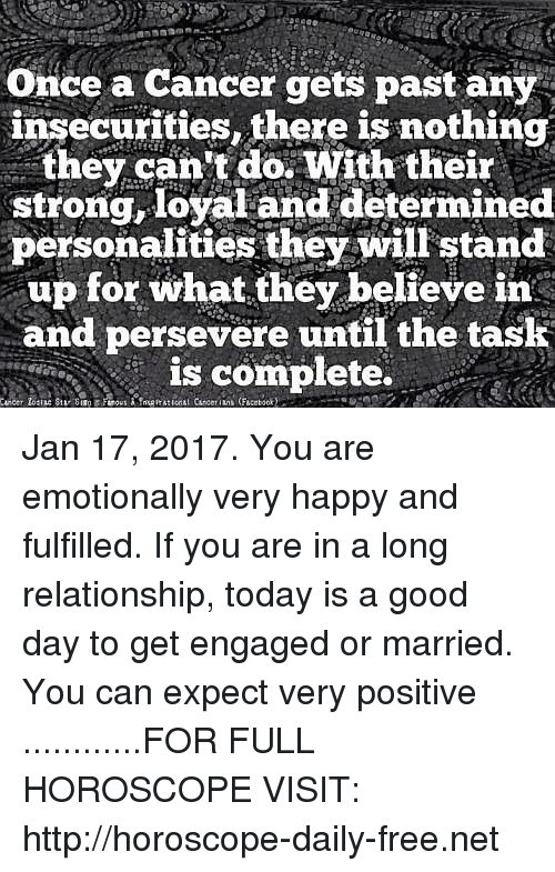Cancer, Free, and Good: Once a cancer gets past any  insecurities, there is nothing  they can't do with their  strong, loyaland determined  personalities they will stand  up for what they believe in  and persevere until the task  is complete. Jan 17, 2017. You are emotionally very happy and fulfilled. If you are in a long relationship, today is a good day to get engaged or married. You can expect very positive ............FOR FULL HOROSCOPE VISIT: http://horoscope-daily-free.net