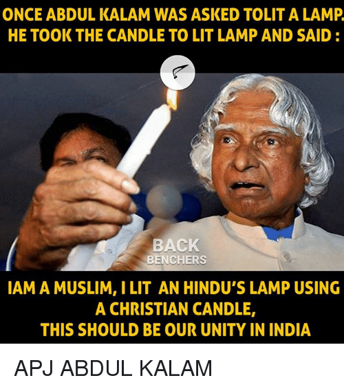 Lit, Memes, and Muslim: ONCE ABDUL KALAM WAS ASKED TOLIT A LAMP  HE TOOK THE CANDLE TO LIT LAMP AND SAID:  BACK  BENCHERS  IAM A MUSLIM, I LIT AN HINDU'S LAMP USING  A CHRISTIAN CANDLE,  THIS SHOULD BE OUR UNITY IN INDIA APJ ABDUL KALAM
