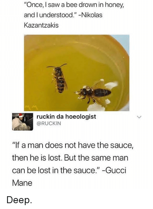 """Gucci, Gucci Mane, and Memes: """"Once, I saw a bee drown in honey,  and l understood.""""-Nikolas  Kazantzakis  ruckin da hoeologist  @RUCKIN  """"If a man does not have the sauce,  then he is lost. But the same man  can be lost in the sauce."""" -Gucci  Mane Deep."""