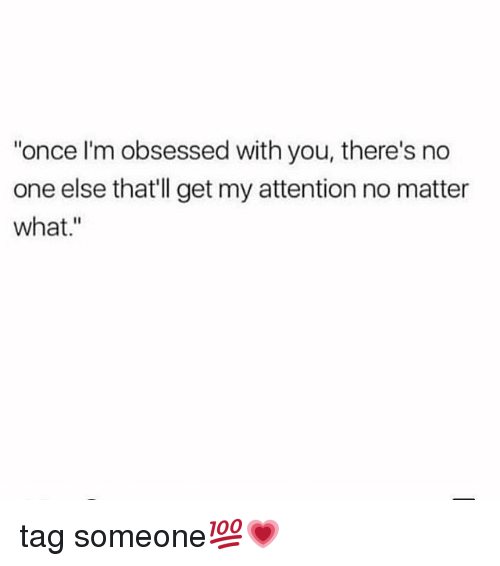 """Memes, Tag Someone, and 🤖: """"once I'm obsessed with you, there's no  one else that'll get my attention no matter  what."""" tag someone💯💗"""